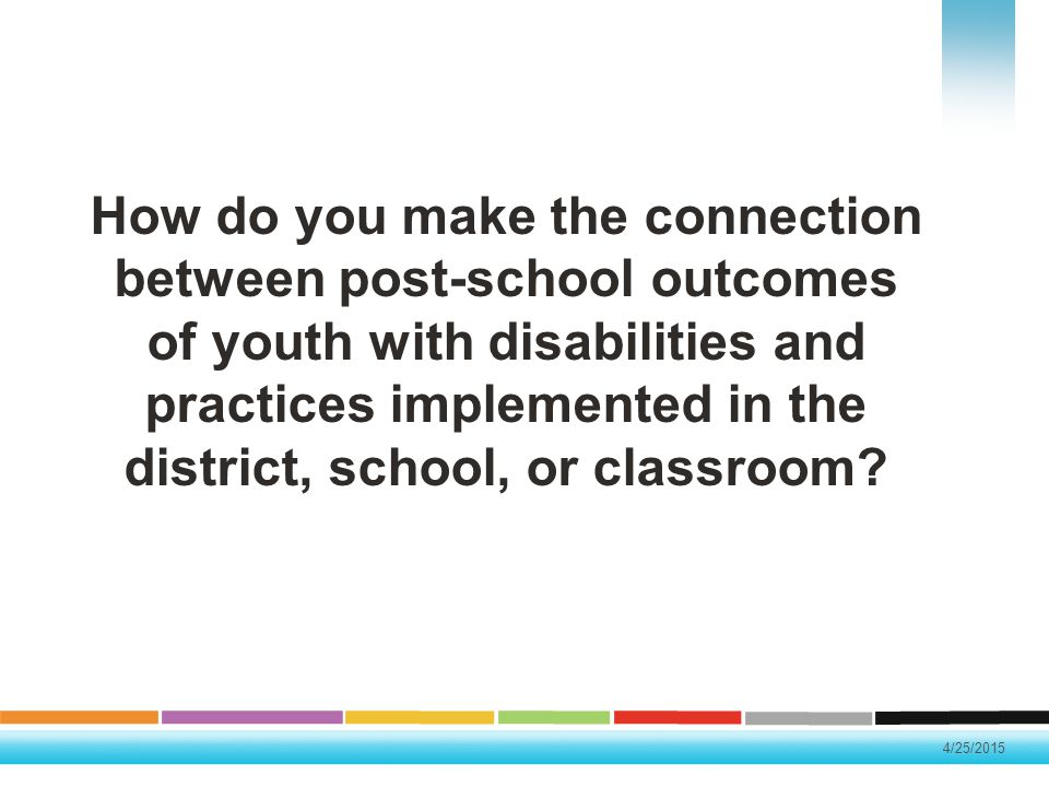 4/25/2015 How do you make the connection between post-school outcomes of youth with disabilities and practices implemented in the district, school, or