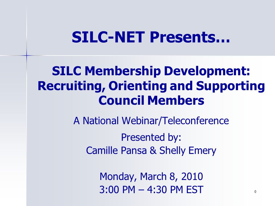 1 SILC Membership Development: Recruiting, Orienting and Supporting Council Members A National Webinar/Teleconference Presented by: Camille Pansa & Shelly Emery Monday, March 8, 2010 3:00 PM – 4:30 PM EST SILC-NET Presents…