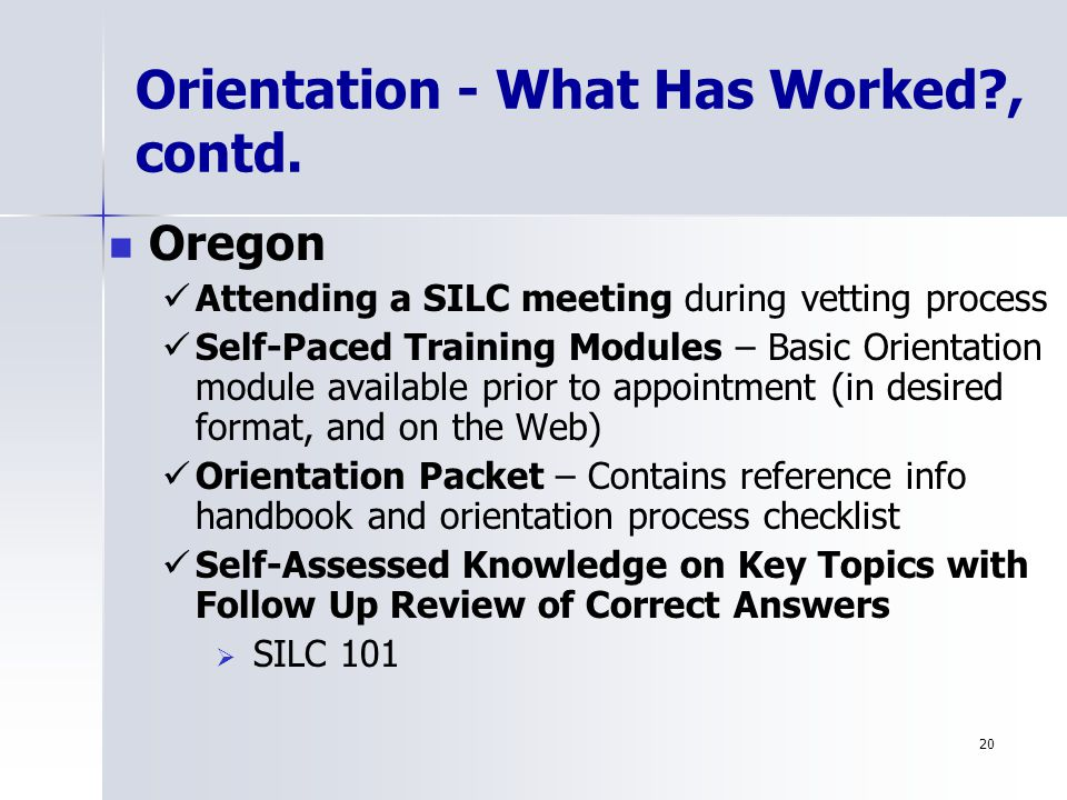 20 Oregon Attending a SILC meeting during vetting process Self-Paced Training Modules – Basic Orientation module available prior to appointment (in desired format, and on the Web) Orientation Packet – Contains reference info handbook and orientation process checklist Self-Assessed Knowledge on Key Topics with Follow Up Review of Correct Answers   SILC 101 Orientation - What Has Worked , contd.