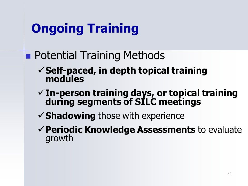 2222 Ongoing Training Potential Training Methods Self-paced, in depth topical training modules In-person training days, or topical training during segments of SILC meetings Shadowing those with experience Periodic Knowledge Assessments to evaluate growth