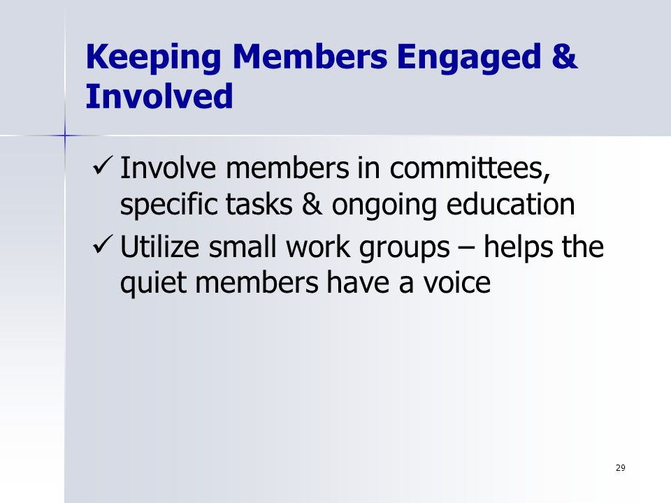 29 Keeping Members Engaged & Involved Involve members in committees, specific tasks & ongoing education Utilize small work groups – helps the quiet members have a voice