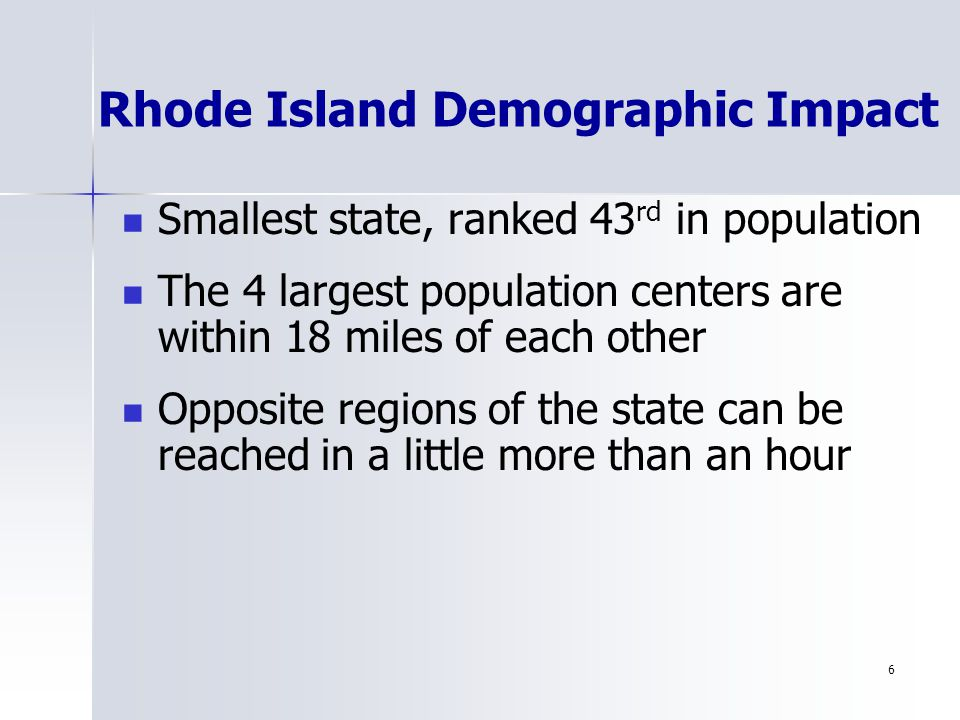 6 Rhode Island Demographic Impact Smallest state, ranked 43 rd in population The 4 largest population centers are within 18 miles of each other Opposite regions of the state can be reached in a little more than an hour