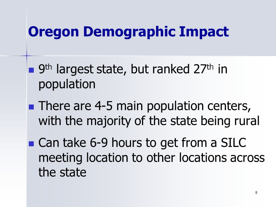 8 Oregon Demographic Impact 9 th largest state, but ranked 27 th in population There are 4-5 main population centers, with the majority of the state being rural Can take 6-9 hours to get from a SILC meeting location to other locations across the state