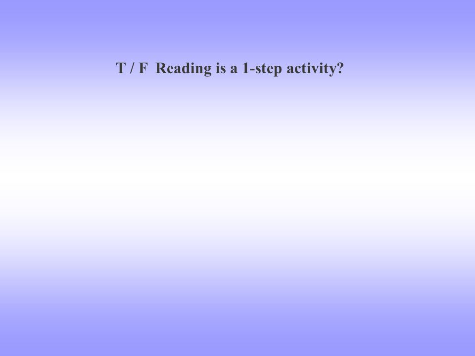 T / F Reading is a 1-step activity?