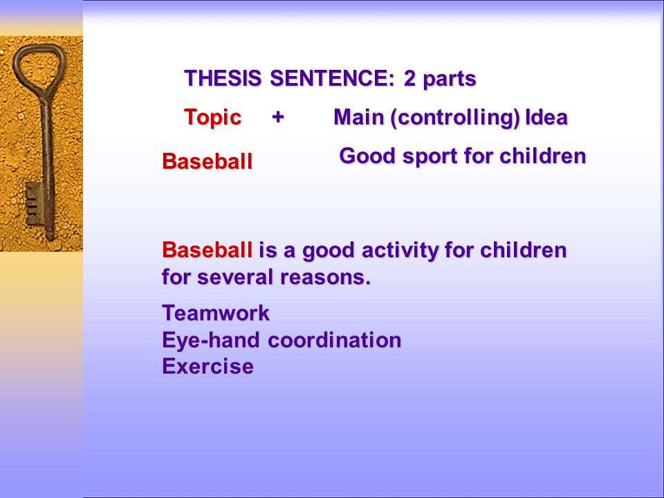 THESIS SENTENCE: 2 parts Topic + Main (controlling) Idea Baseball is a good activity for children for several reasons.
