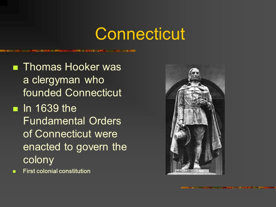 Connecticut Thomas Hooker was a clergyman who founded Connecticut In 1639 the Fundamental Orders of Connecticut were enacted to govern the colony First colonial constitution