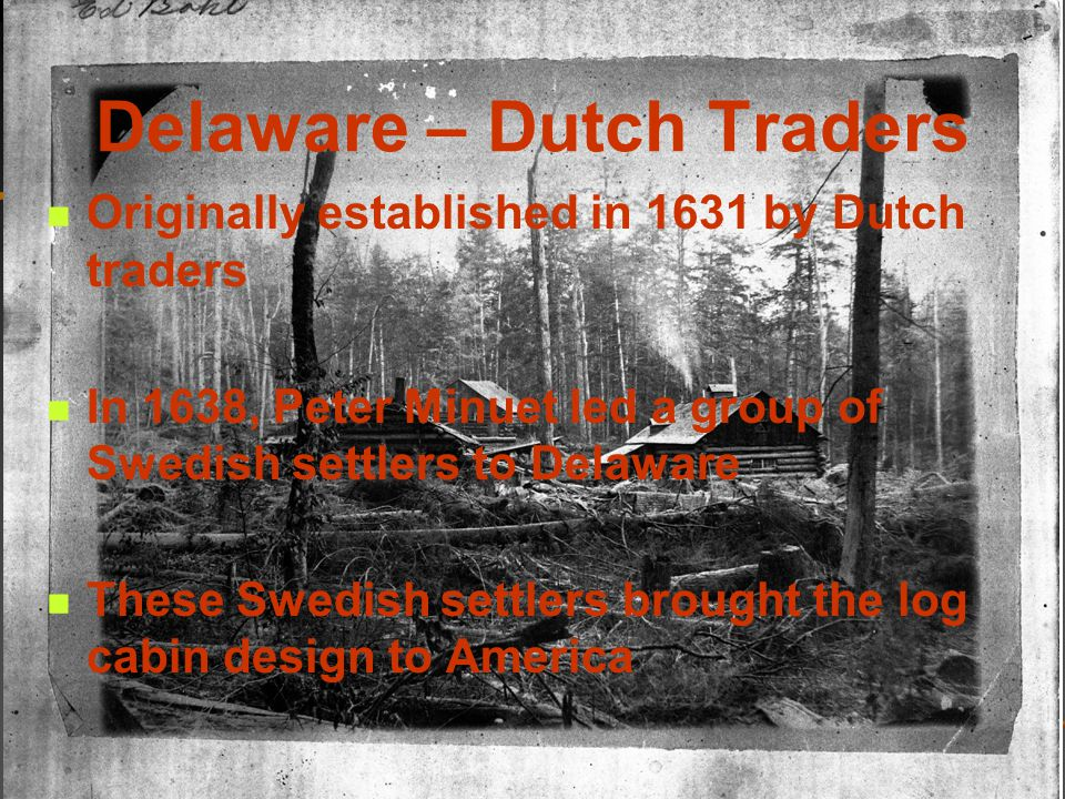 Delaware – Dutch Traders Originally established in 1631 by Dutch traders In 1638, Peter Minuet led a group of Swedish settlers to Delaware These Swedish settlers brought the log cabin design to America