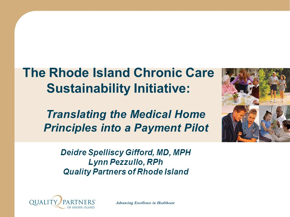 The Rhode Island Chronic Care Sustainability Initiative: Translating the Medical Home Principles into a Payment Pilot Deidre Spelliscy Gifford, MD, MP