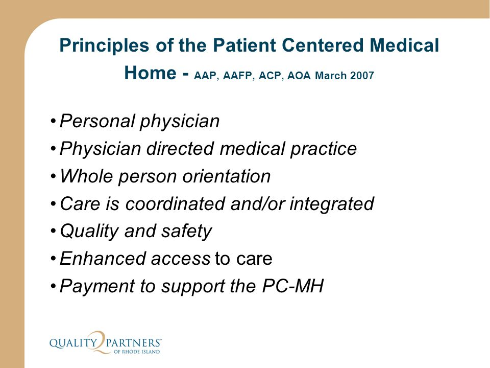 Principles of the Patient Centered Medical Home - AAP, AAFP, ACP, AOA March 2007 Personal physician Physician directed medical practice Whole person o