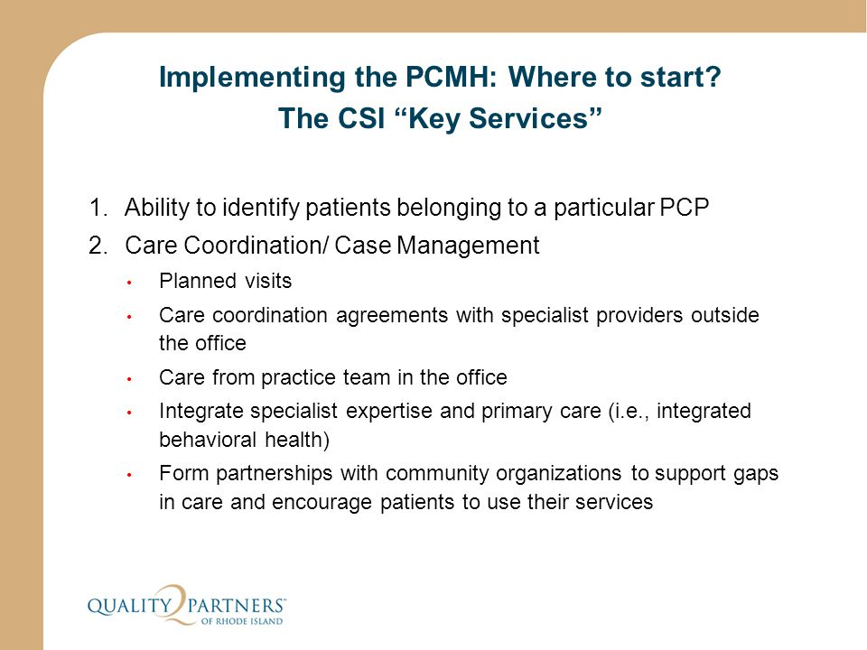 "Implementing the PCMH: Where to start? The CSI ""Key Services"" 1.Ability to identify patients belonging to a particular PCP 2.Care Coordination/ Case M"