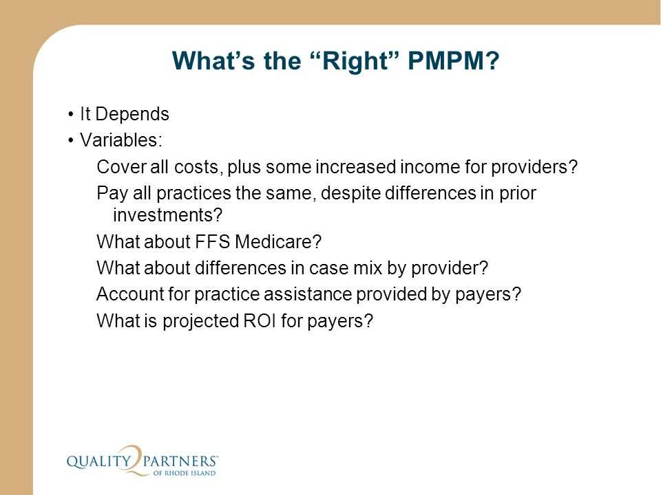 "What's the ""Right"" PMPM? It Depends Variables: Cover all costs, plus some increased income for providers? Pay all practices the same, despite differen"