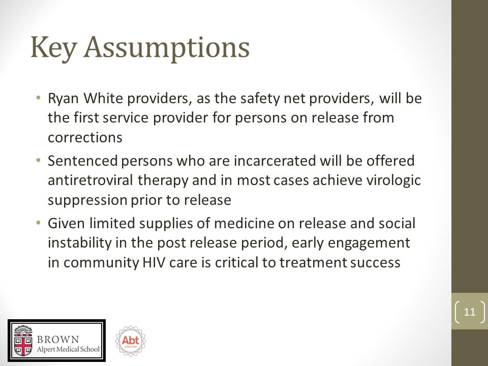 Key Assumptions Ryan White providers, as the safety net providers, will be the first service provider for persons on release from corrections Sentenced persons who are incarcerated will be offered antiretroviral therapy and in most cases achieve virologic suppression prior to release Given limited supplies of medicine on release and social instability in the post release period, early engagement in community HIV care is critical to treatment success 11