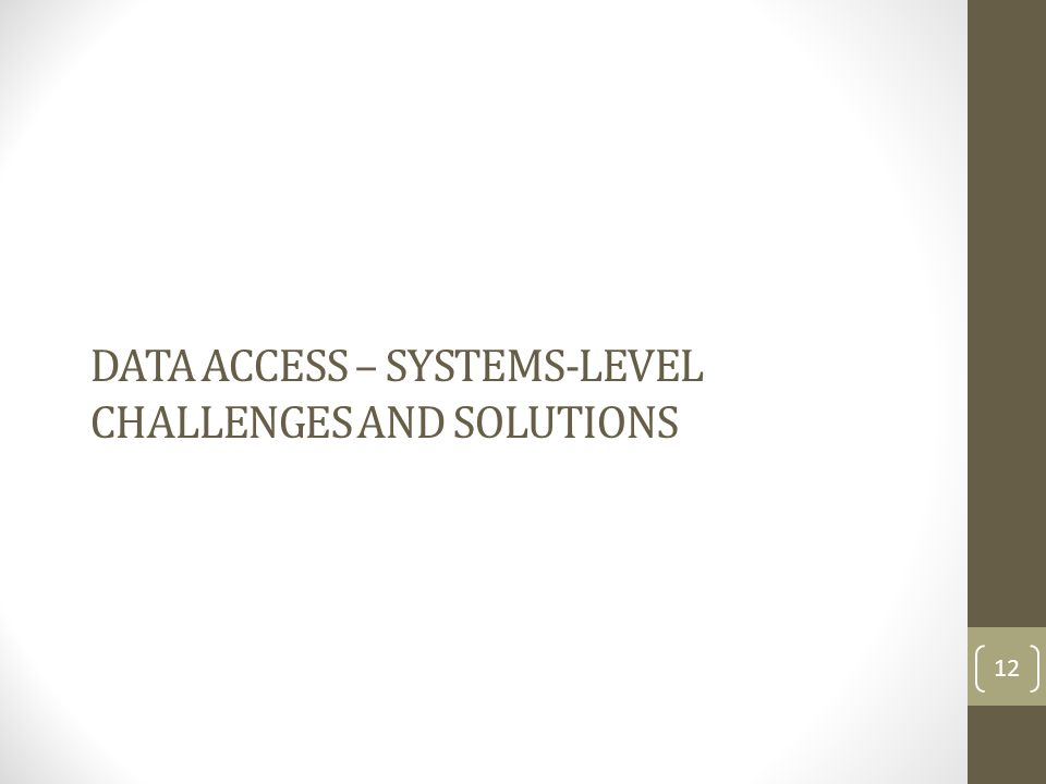 DATA ACCESS – SYSTEMS-LEVEL CHALLENGES AND SOLUTIONS 12