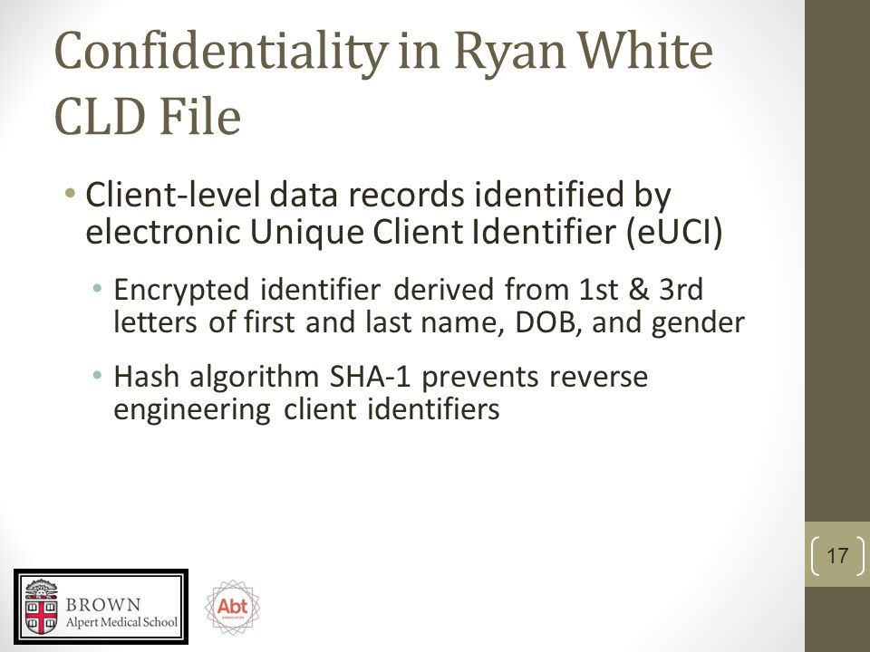 Confidentiality in Ryan White CLD File Client-level data records identified by electronic Unique Client Identifier (eUCI) Encrypted identifier derived from 1st & 3rd letters of first and last name, DOB, and gender Hash algorithm SHA-1 prevents reverse engineering client identifiers 17