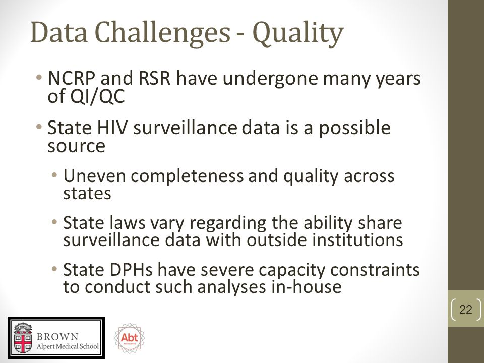 Data Challenges - Quality NCRP and RSR have undergone many years of QI/QC State HIV surveillance data is a possible source Uneven completeness and quality across states State laws vary regarding the ability share surveillance data with outside institutions State DPHs have severe capacity constraints to conduct such analyses in-house 22