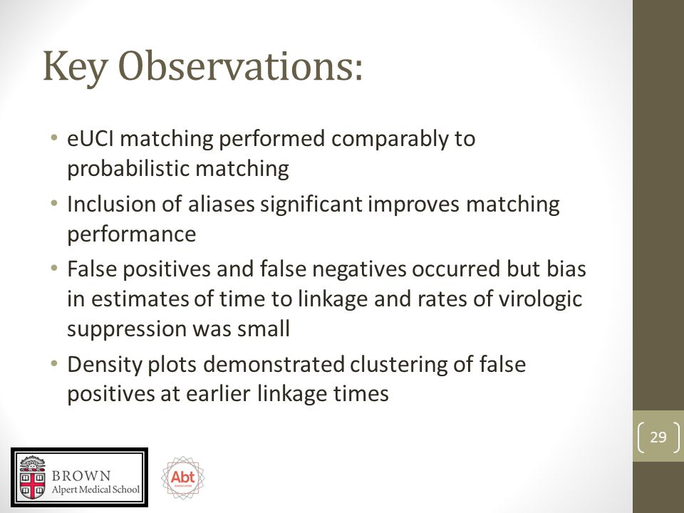 Key Observations: eUCI matching performed comparably to probabilistic matching Inclusion of aliases significant improves matching performance False positives and false negatives occurred but bias in estimates of time to linkage and rates of virologic suppression was small Density plots demonstrated clustering of false positives at earlier linkage times 29