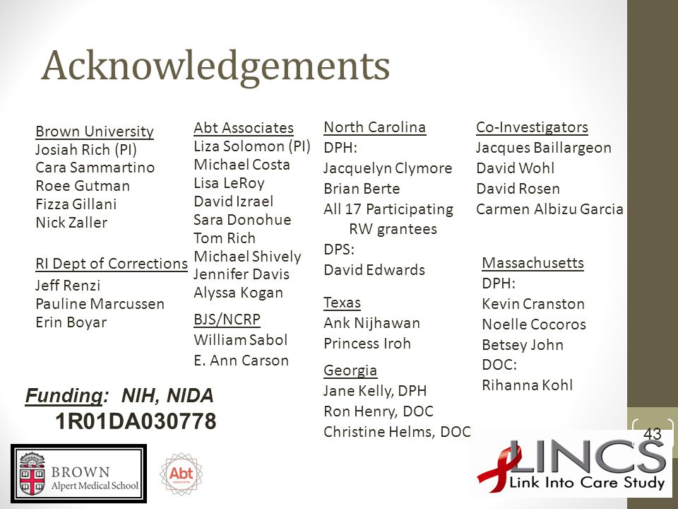 Acknowledgements Abt Associates Liza Solomon (PI) Michael Costa Lisa LeRoy David Izrael Sara Donohue Tom Rich Michael Shively Jennifer Davis Alyssa Kogan Brown University Josiah Rich (PI) Cara Sammartino Roee Gutman Fizza Gillani Nick Zaller RI Dept of Corrections Jeff Renzi Pauline Marcussen Erin Boyar Co-Investigators Jacques Baillargeon David Wohl David Rosen Carmen Albizu Garcia Funding: NIH, NIDA 1R01DA030778 43 BJS/NCRP William Sabol E.