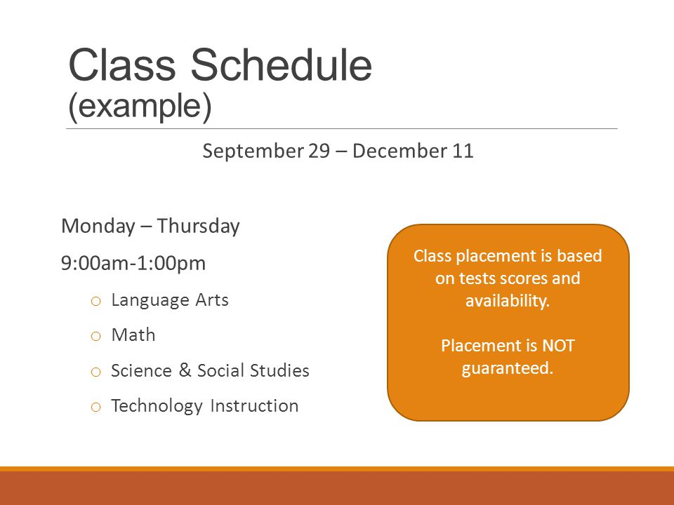 Class Schedule (example) September 29 – December 11 Monday – Thursday 9:00am-1:00pm o Language Arts o Math o Science & Social Studies o Technology Instruction Class placement is based on tests scores and availability.