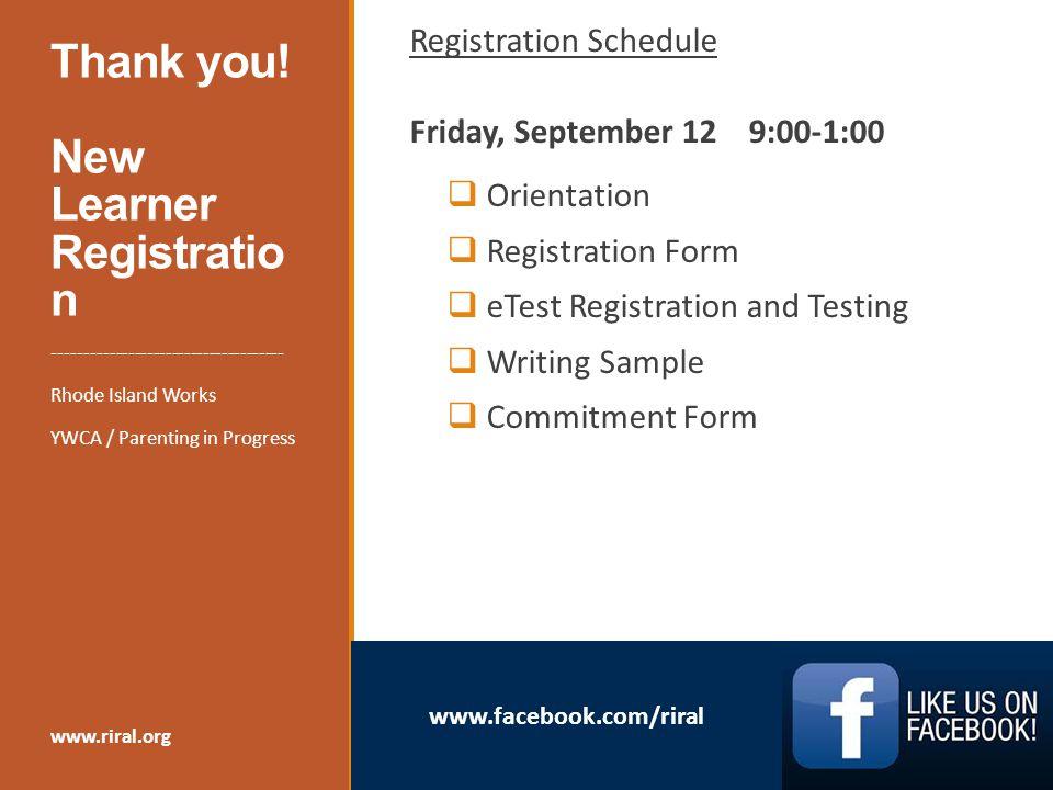 www.facebook.com/riral Thank you! New Learner Registratio n Registration Schedule Friday, September 12 9:00-1:00  Orientation  Registration Form  e