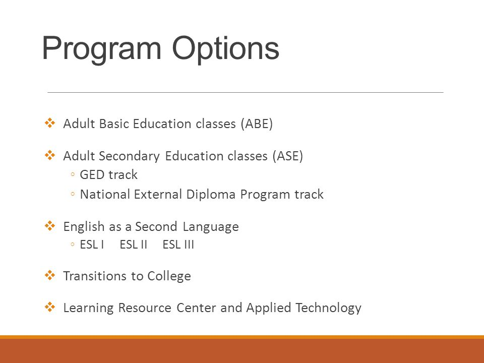 Program Options  Adult Basic Education classes (ABE)  Adult Secondary Education classes (ASE) ◦GED track ◦National External Diploma Program track  English as a Second Language ◦ESL I ESL II ESL III  Transitions to College  Learning Resource Center and Applied Technology