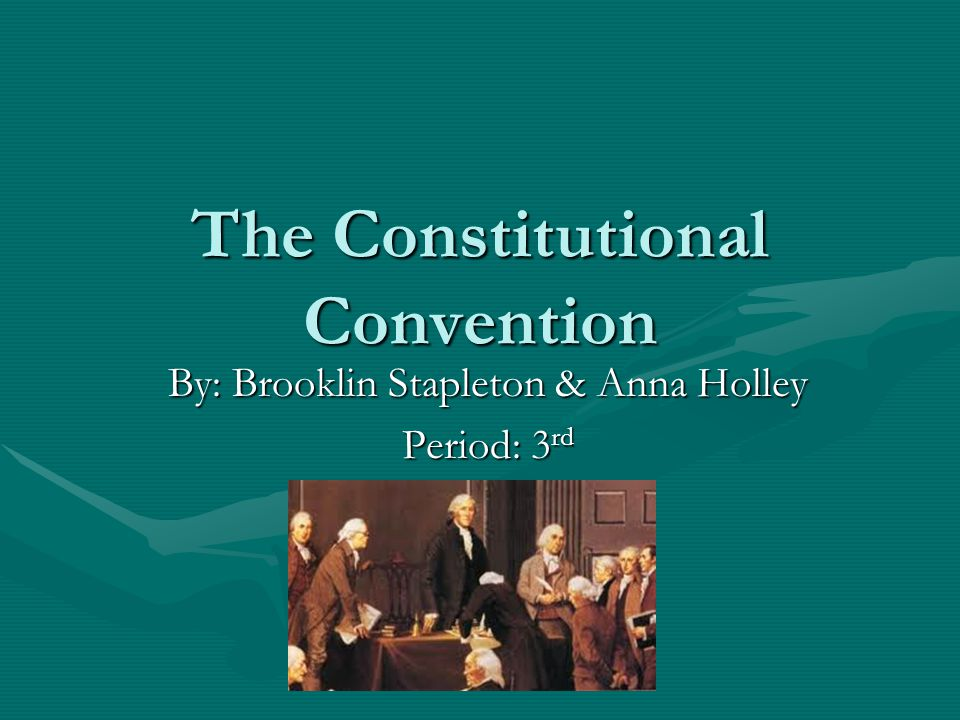 The Constitutional Convention By: Brooklin Stapleton & Anna Holley Period: 3 rd