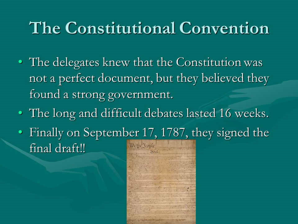 The Constitutional Convention The delegates knew that the Constitution was not a perfect document, but they believed they found a strong government.The delegates knew that the Constitution was not a perfect document, but they believed they found a strong government.