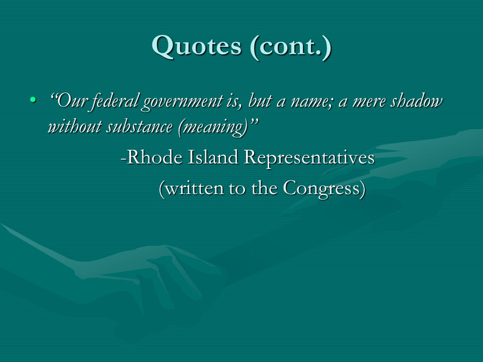 Quotes (cont.) Our federal government is, but a name; a mere shadow without substance (meaning) Our federal government is, but a name; a mere shadow without substance (meaning) -Rhode Island Representatives -Rhode Island Representatives (written to the Congress) (written to the Congress)