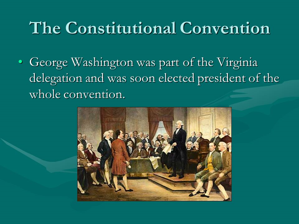 The Constitutional Convention George Washington was part of the Virginia delegation and was soon elected president of the whole convention.George Washington was part of the Virginia delegation and was soon elected president of the whole convention.