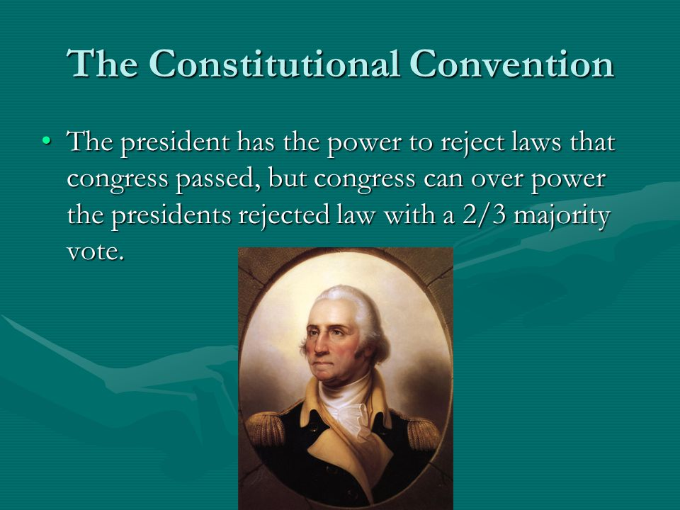 The Constitutional Convention The president has the power to reject laws that congress passed, but congress can over power the presidents rejected law with a 2/3 majority vote.The president has the power to reject laws that congress passed, but congress can over power the presidents rejected law with a 2/3 majority vote.
