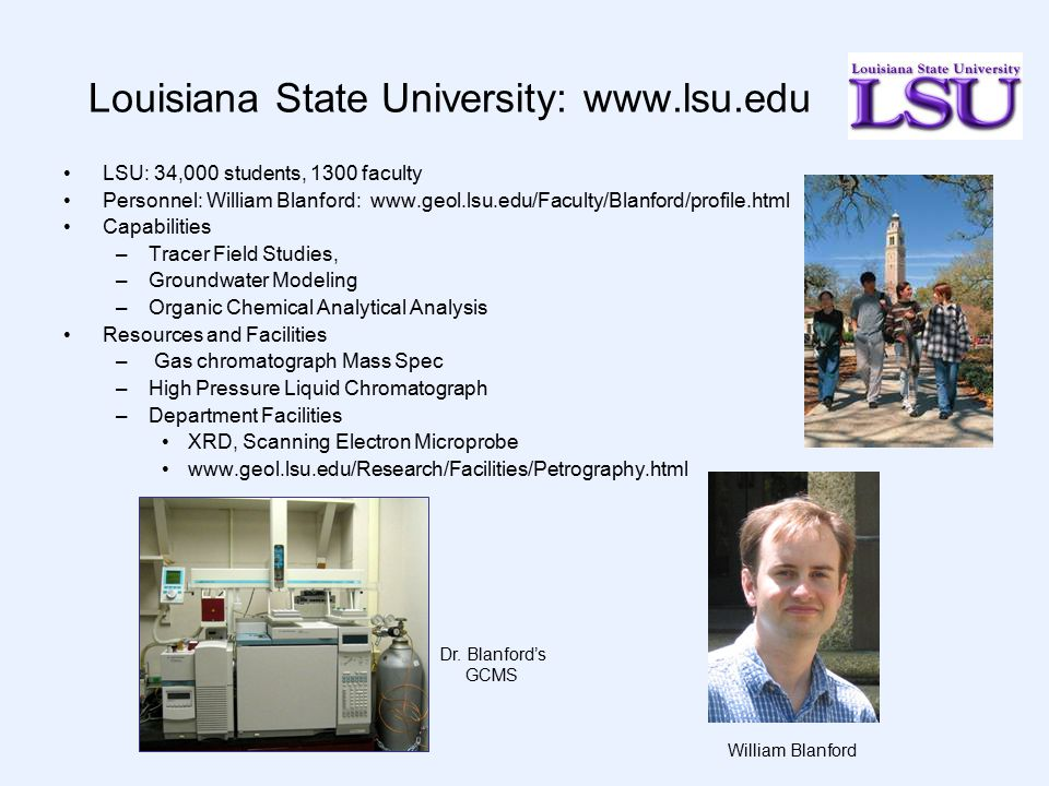 Louisiana State University: www.lsu.edu LSU: 34,000 students, 1300 faculty Personnel: William Blanford: www.geol.lsu.edu/Faculty/Blanford/profile.html Capabilities –Tracer Field Studies, –Groundwater Modeling –Organic Chemical Analytical Analysis Resources and Facilities – Gas chromatograph Mass Spec –High Pressure Liquid Chromatograph –Department Facilities XRD, Scanning Electron Microprobe www.geol.lsu.edu/Research/Facilities/Petrography.html William Blanford Dr.