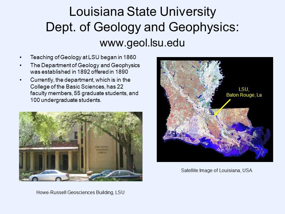 Louisiana State University Dept. of Geology and Geophysics: www.geol.lsu.edu Satellite Image of Louisiana, USA Teaching of Geology at LSU began in 186