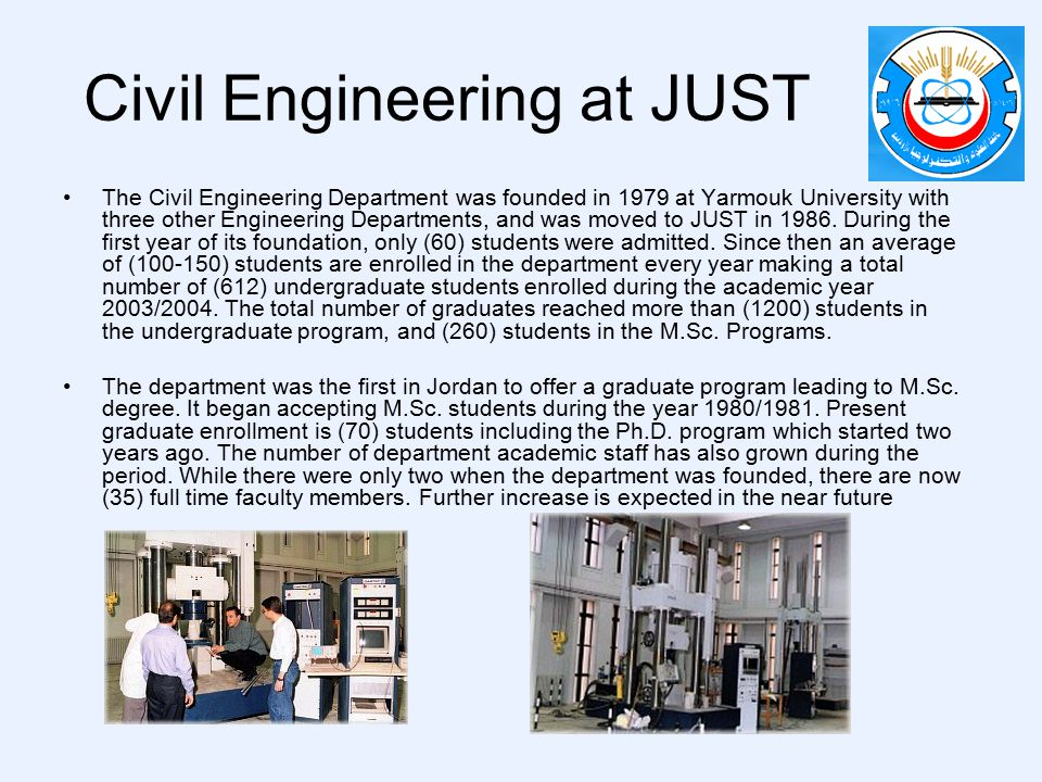 Civil Engineering at JUST The Civil Engineering Department was founded in 1979 at Yarmouk University with three other Engineering Departments, and was moved to JUST in 1986.