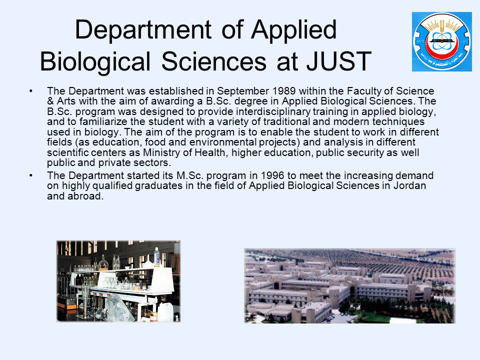 Department of Applied Biological Sciences at JUST The Department was established in September 1989 within the Faculty of Science & Arts with the aim of awarding a B.Sc.