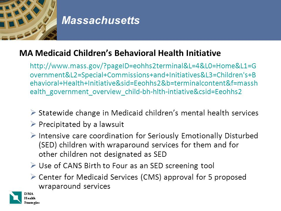 Massachusetts MA Medicaid Children's Behavioral Health Initiative http://www.mass.gov/?pageID=eohhs2terminal&L=4&L0=Home&L1=G overnment&L2=Special+Commissions+and+Initiatives&L3=Children s+B ehavioral+Health+Initiative&sid=Eeohhs2&b=terminalcontent&f=massh ealth_government_overview_child-bh-hlth-intiative&csid=Eeohhs2  Statewide change in Medicaid children's mental health services  Precipitated by a lawsuit  Intensive care coordination for Seriously Emotionally Disturbed (SED) children with wraparound services for them and for other children not designated as SED  Use of CANS Birth to Four as an SED screening tool  Center for Medicaid Services (CMS) approval for 5 proposed wraparound services