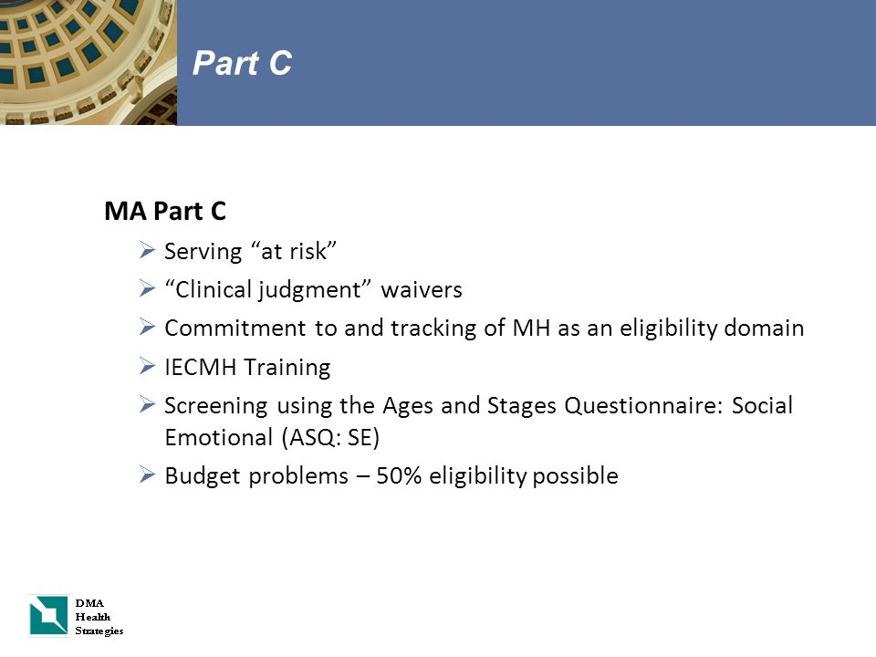 Part C MA Part C  Serving at risk  Clinical judgment waivers  Commitment to and tracking of MH as an eligibility domain  IECMH Training  Screening using the Ages and Stages Questionnaire: Social Emotional (ASQ: SE)  Budget problems – 50% eligibility possible