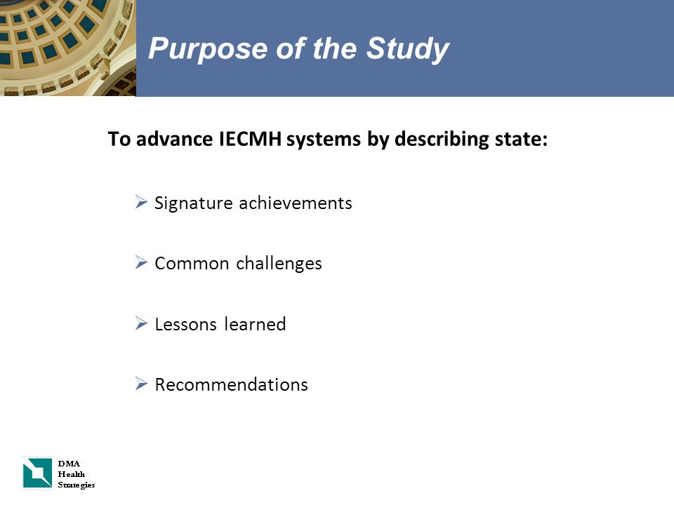 Purpose of the Study To advance IECMH systems by describing state:  Signature achievements  Common challenges  Lessons learned  Recommendations