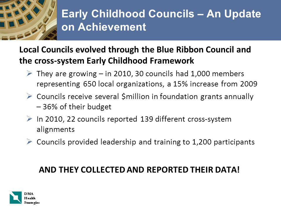 Early Childhood Councils – An Update on Achievement Local Councils evolved through the Blue Ribbon Council and the cross-system Early Childhood Framework  They are growing – in 2010, 30 councils had 1,000 members representing 650 local organizations, a 15% increase from 2009  Councils receive several $million in foundation grants annually – 36% of their budget  In 2010, 22 councils reported 139 different cross-system alignments  Councils provided leadership and training to 1,200 participants AND THEY COLLECTED AND REPORTED THEIR DATA!