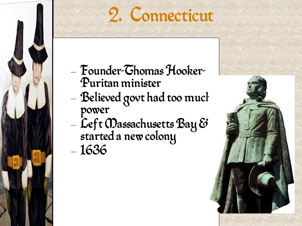 – Founder-Thomas Hooker- Puritan minister – Believed govt had too much power – Left Massachusetts Bay & started a new colony – 1636 2.