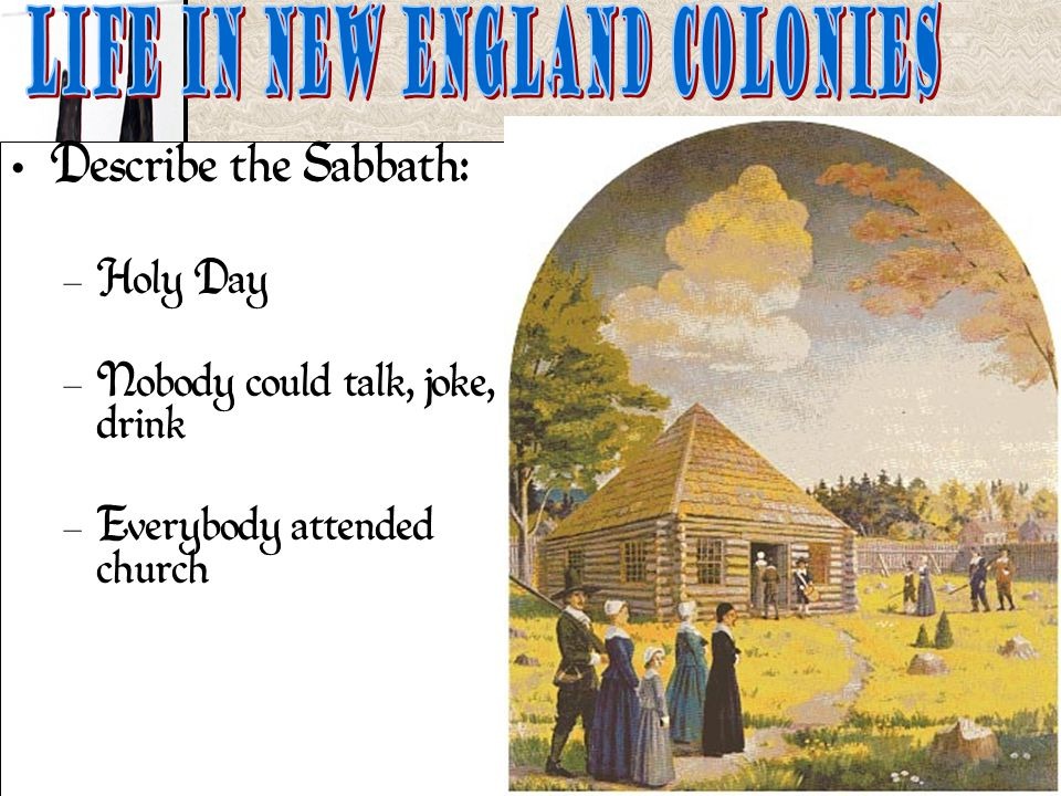Describe the Sabbath: – Holy Day – Nobody could talk, joke, drink – Everybody attended church