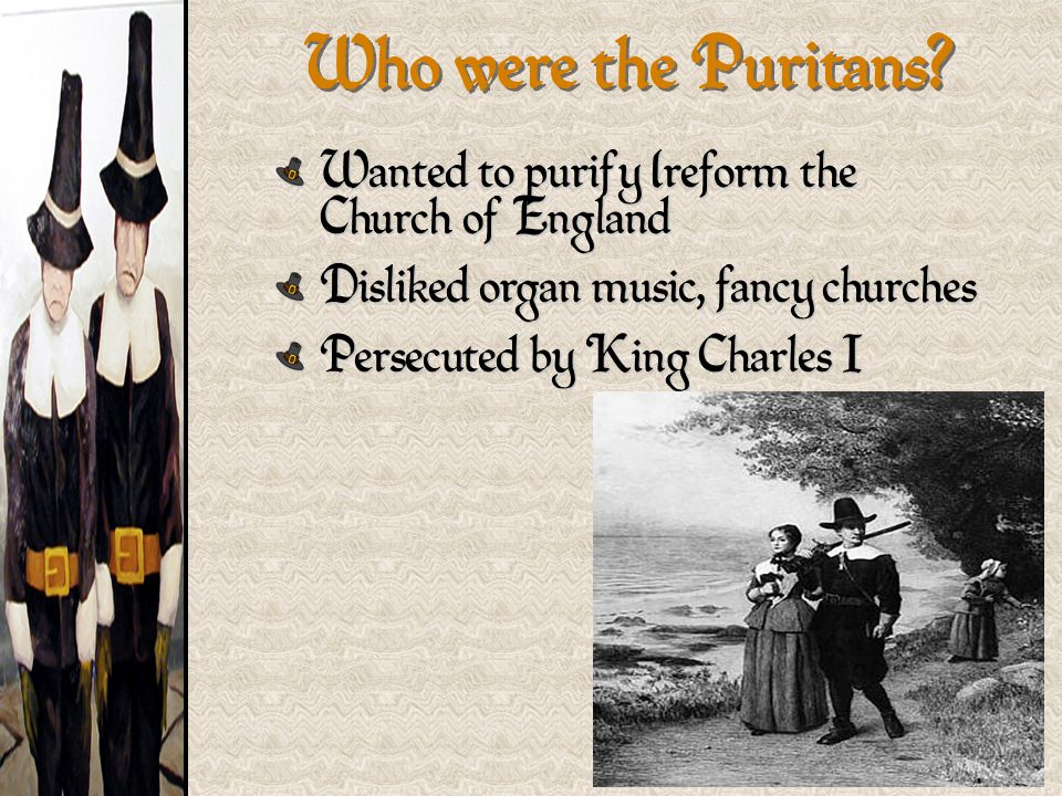 Wanted to purify (reform the Church of England Disliked organ music, fancy churches Persecuted by King Charles I Who were the Puritans?