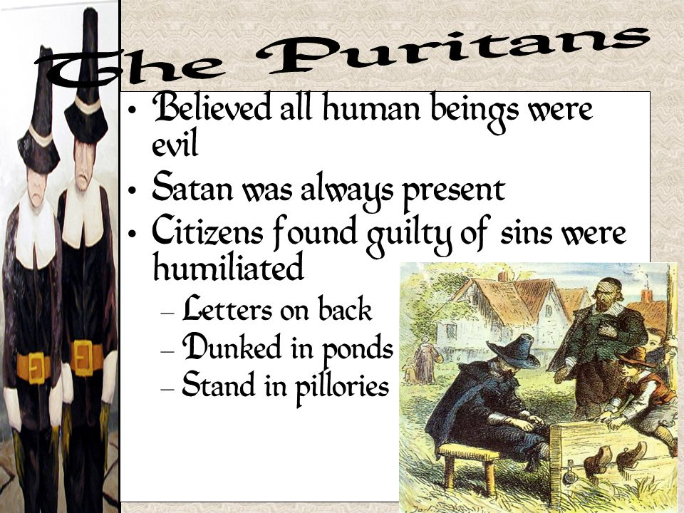 Believed all human beings were evil Satan was always present Citizens found guilty of sins were humiliated – Letters on back – Dunked in ponds – Stand in pillories
