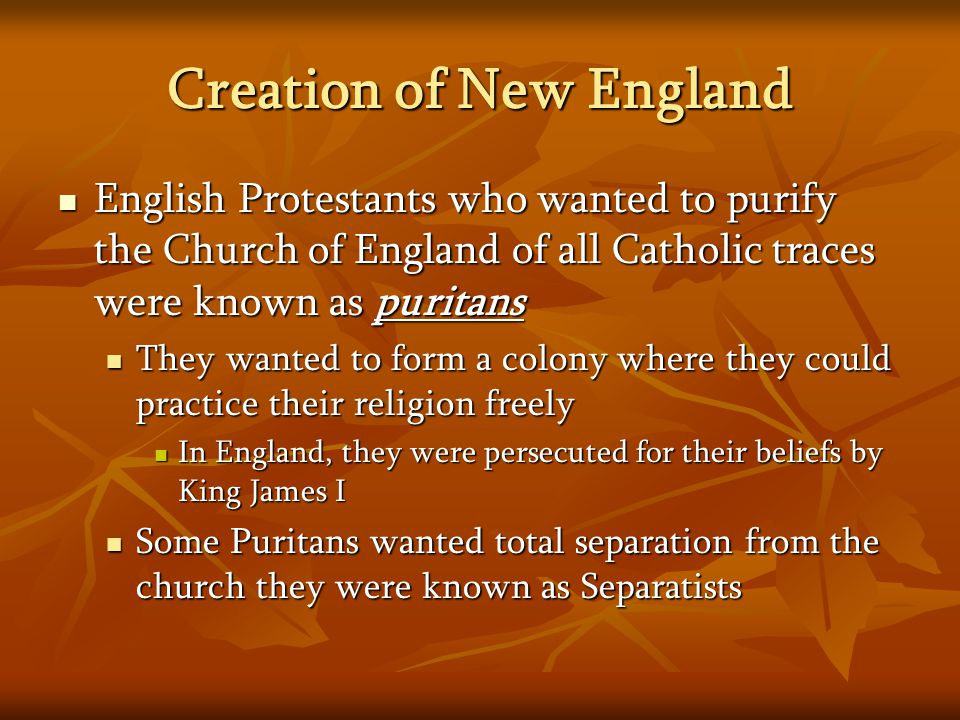 Creation of New England English Protestants who wanted to purify the Church of England of all Catholic traces were known as puritans English Protestants who wanted to purify the Church of England of all Catholic traces were known as puritans They wanted to form a colony where they could practice their religion freely They wanted to form a colony where they could practice their religion freely In England, they were persecuted for their beliefs by King James I In England, they were persecuted for their beliefs by King James I Some Puritans wanted total separation from the church they were known as Separatists Some Puritans wanted total separation from the church they were known as Separatists