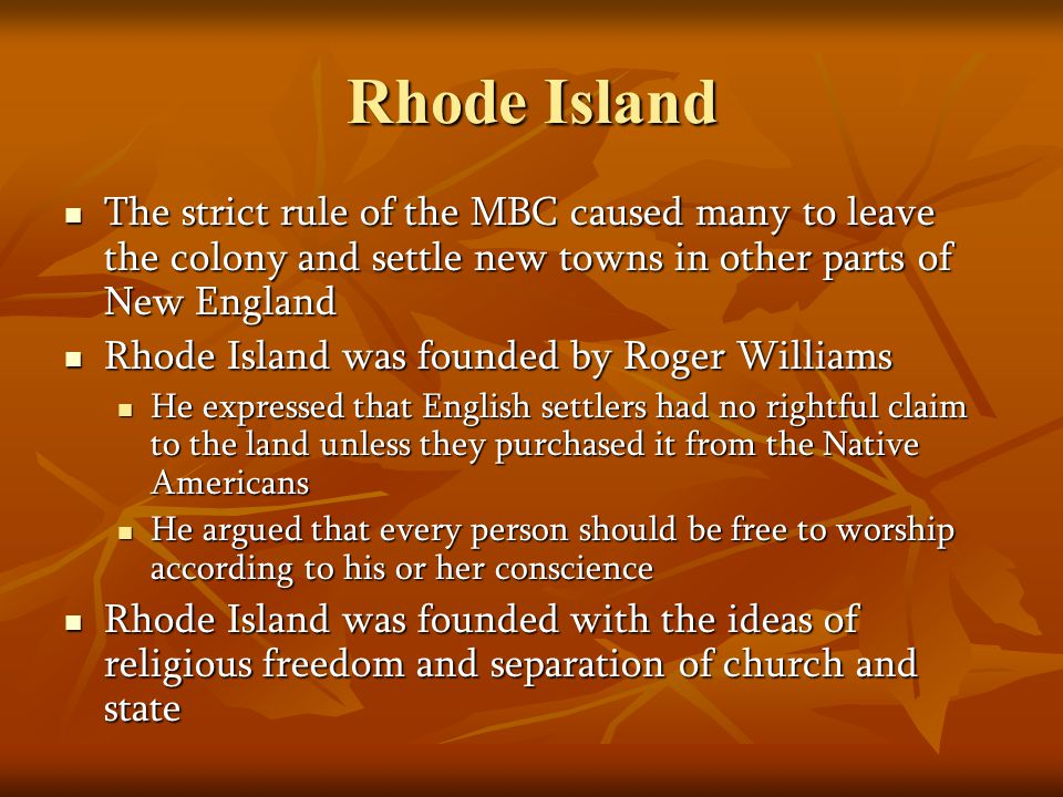 Rhode Island The strict rule of the MBC caused many to leave the colony and settle new towns in other parts of New England The strict rule of the MBC caused many to leave the colony and settle new towns in other parts of New England Rhode Island was founded by Roger Williams Rhode Island was founded by Roger Williams He expressed that English settlers had no rightful claim to the land unless they purchased it from the Native Americans He expressed that English settlers had no rightful claim to the land unless they purchased it from the Native Americans He argued that every person should be free to worship according to his or her conscience He argued that every person should be free to worship according to his or her conscience Rhode Island was founded with the ideas of religious freedom and separation of church and state Rhode Island was founded with the ideas of religious freedom and separation of church and state