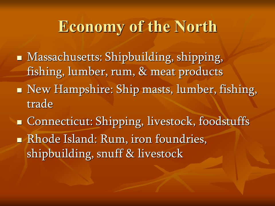 Economy of the North Massachusetts: Shipbuilding, shipping, fishing, lumber, rum, & meat products Massachusetts: Shipbuilding, shipping, fishing, lumb