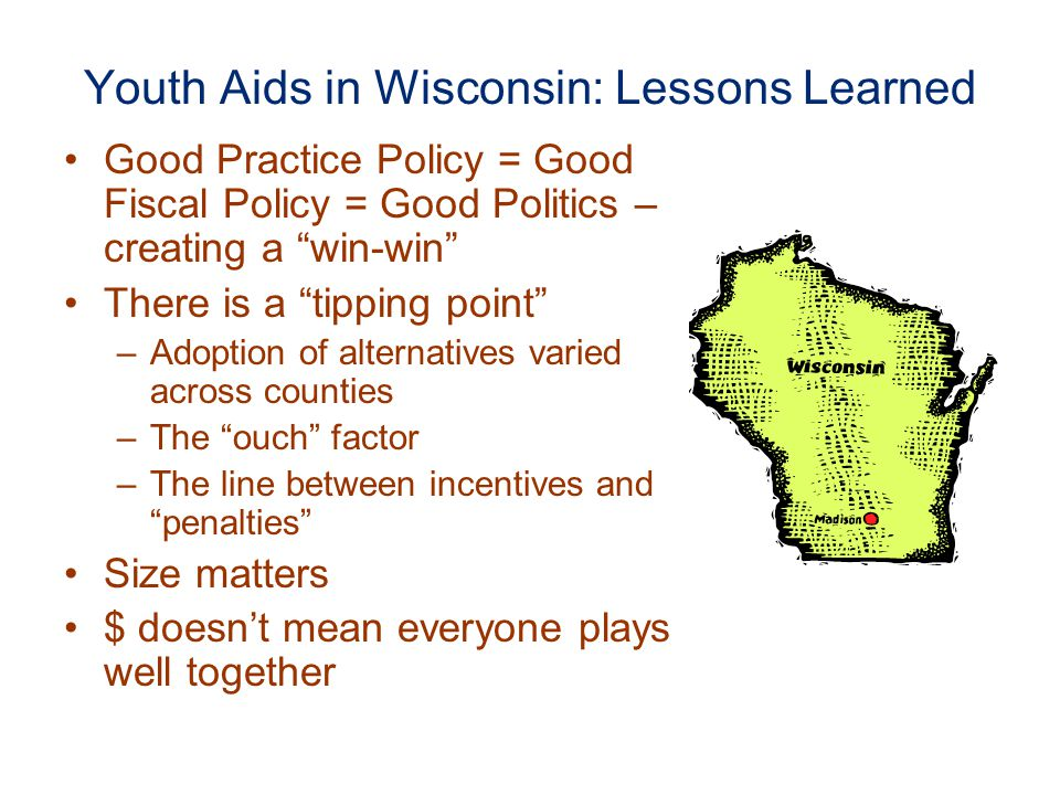 Youth Aids in Wisconsin: Lessons Learned Good Practice Policy = Good Fiscal Policy = Good Politics – creating a win-win There is a tipping point –Adoption of alternatives varied across counties –The ouch factor –The line between incentives and penalties Size matters $ doesn't mean everyone plays well together