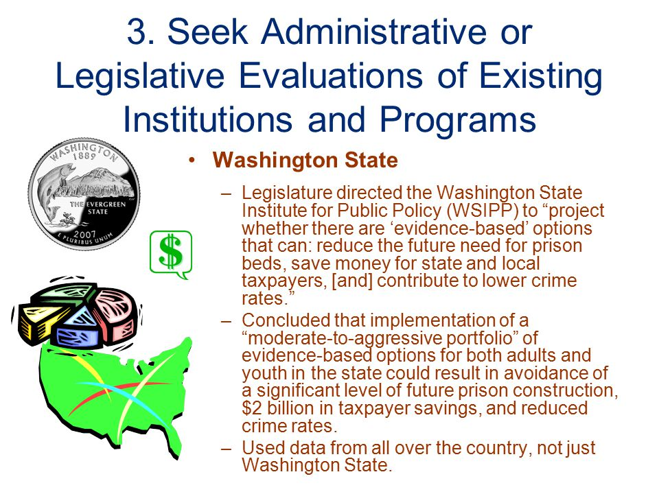 3. Seek Administrative or Legislative Evaluations of Existing Institutions and Programs Washington State –Legislature directed the Washington State In