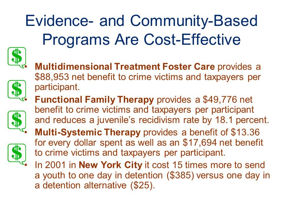 Evidence- and Community-Based Programs Are Cost-Effective Multidimensional Treatment Foster Care provides a $88,953 net benefit to crime victims and taxpayers per participant.