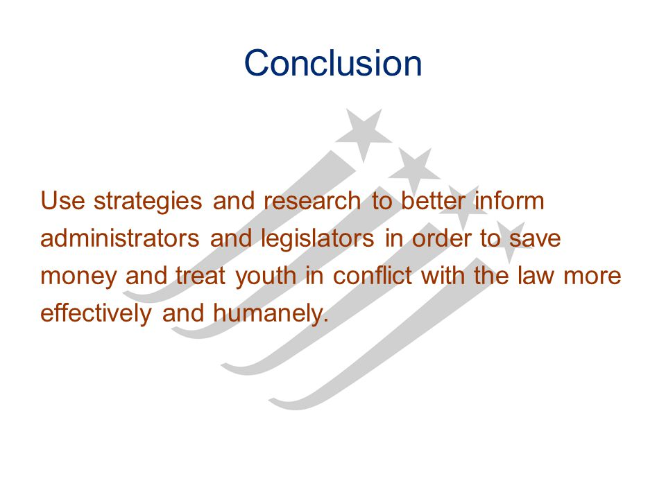 Conclusion Use strategies and research to better inform administrators and legislators in order to save money and treat youth in conflict with the law more effectively and humanely.
