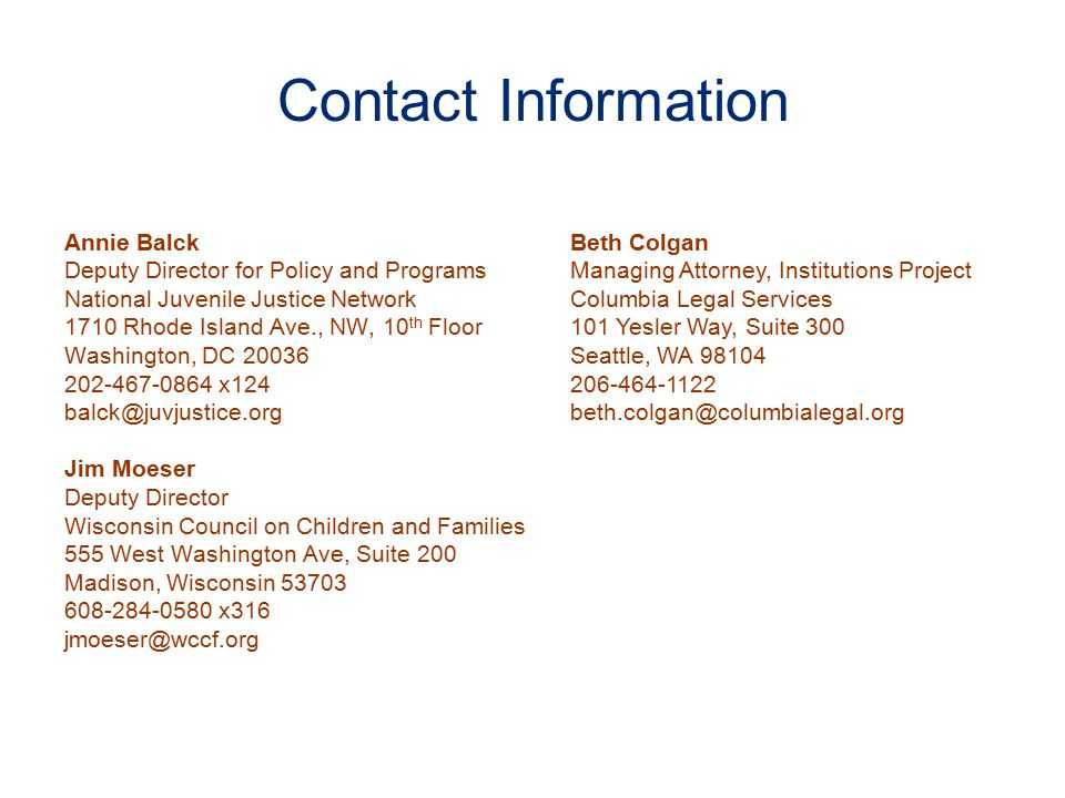Contact Information Annie Balck Deputy Director for Policy and Programs National Juvenile Justice Network 1710 Rhode Island Ave., NW, 10 th Floor Washington, DC 20036 202-467-0864 x124 balck@juvjustice.org Jim Moeser Deputy Director Wisconsin Council on Children and Families 555 West Washington Ave, Suite 200 Madison, Wisconsin 53703 608-284-0580 x316 jmoeser@wccf.org Beth Colgan Managing Attorney, Institutions Project Columbia Legal Services 101 Yesler Way, Suite 300 Seattle, WA 98104 206-464-1122 beth.colgan@columbialegal.org