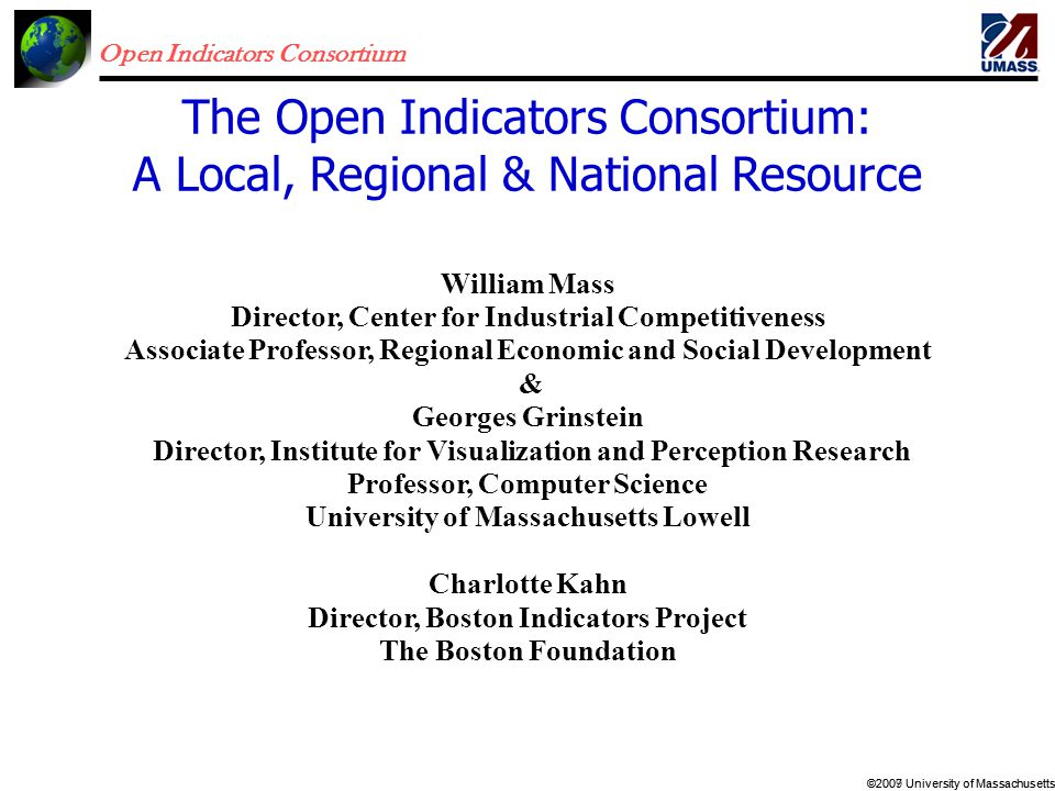 Open Indicators Consortium ©2007 University of Massachusetts©2009 University of Massachusetts William Mass Director, Center for Industrial Competitiveness Associate Professor, Regional Economic and Social Development & Georges Grinstein Director, Institute for Visualization and Perception Research Professor, Computer Science University of Massachusetts Lowell Charlotte Kahn Director, Boston Indicators Project The Boston Foundation The Open Indicators Consortium: A Local, Regional & National Resource